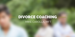 Divorce Coaching Mike Carolla MFT